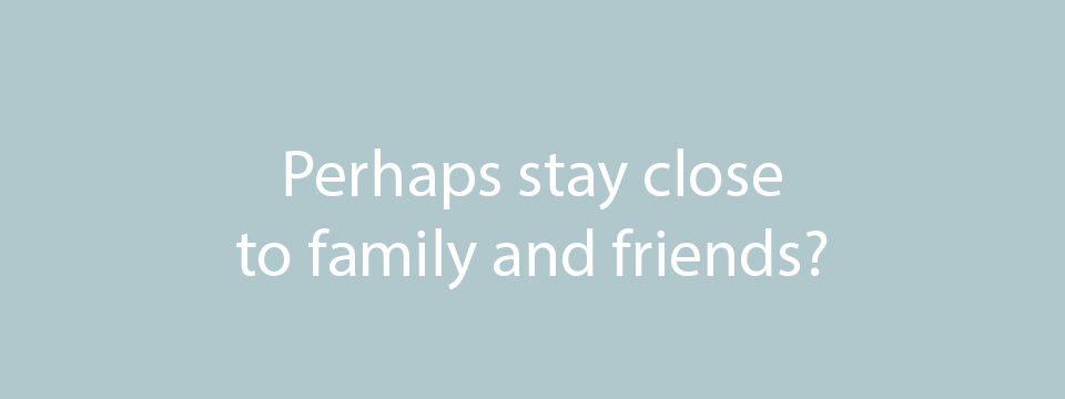 Don't want to move away from family and friends?